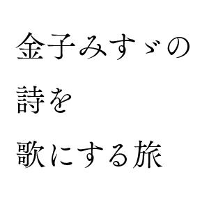 金子みすゞの詩を歌にする旅